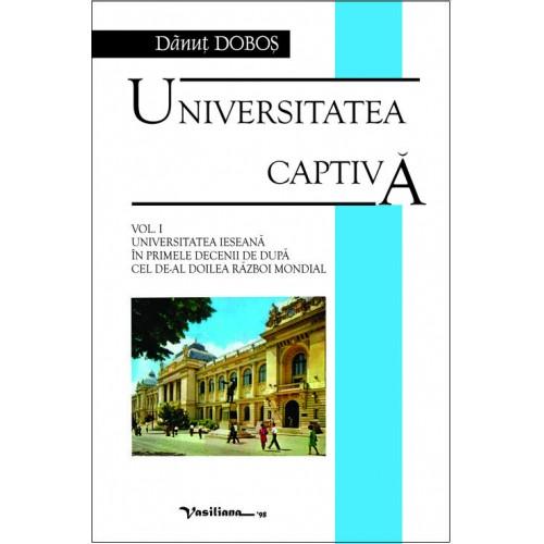 UNIVERSITATEA CAPTIVĂ, vol. I: UNIVERSITATEA IEŞEANĂ ÎN PRIMELE DECENII DE DUPĂ CEL DE-AL DOILEA RĂZBOI MONDIAL
