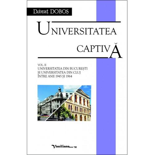 UNIVERSITATEA CAPTIVĂ, vol. II: UNIVERSITATEA DIN BUCUREŞTI ŞI UNIVERSITATEA DIN CLUJ ÎNTRE ANII 1945 ŞI 1964